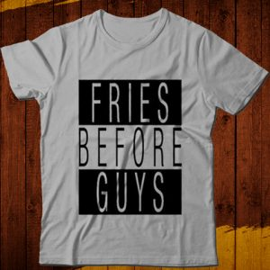 Fries Before Guys T-Shirts