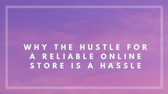 Why the Hustle for a Reliable Online Store is a Hassle